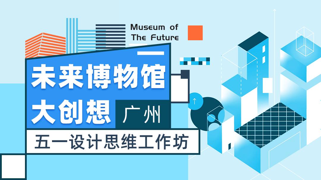 未来博物馆大创想 | 五一设计思维工作坊